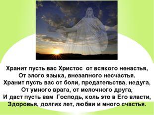 Хранит пусть вас Христос от всякого ненастья, От злого языка, внезапного несч
