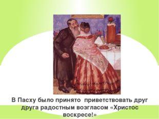 В Пасху было принято приветствовать друг друга радостным возгласом «Христос в