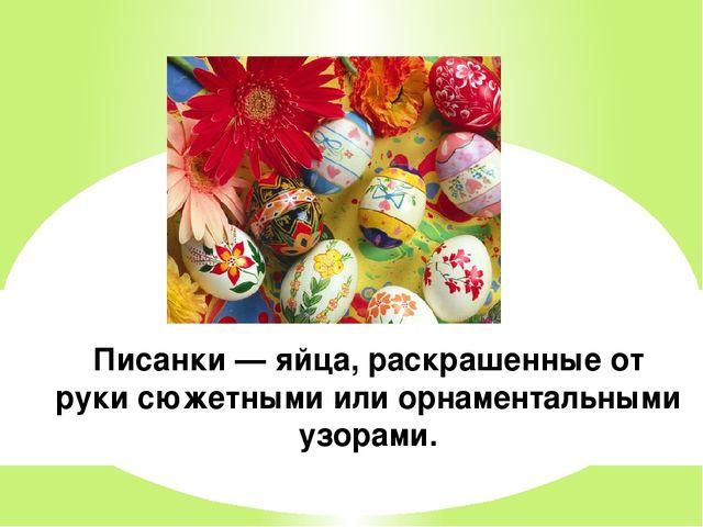 Писанки — яйца, раскрашенные от руки сюжетными или орнаментальными узорами.