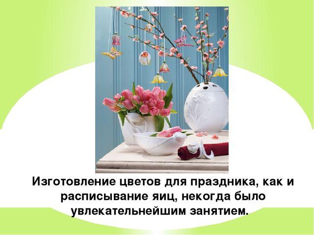 Изготовление цветов для праздника, как и расписывание яиц, некогда было увлек...