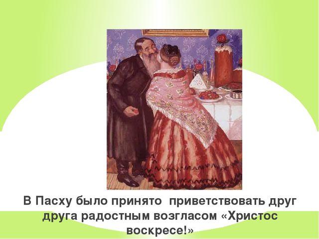 В Пасху было принято приветствовать друг друга радостным возгласом «Христос в...