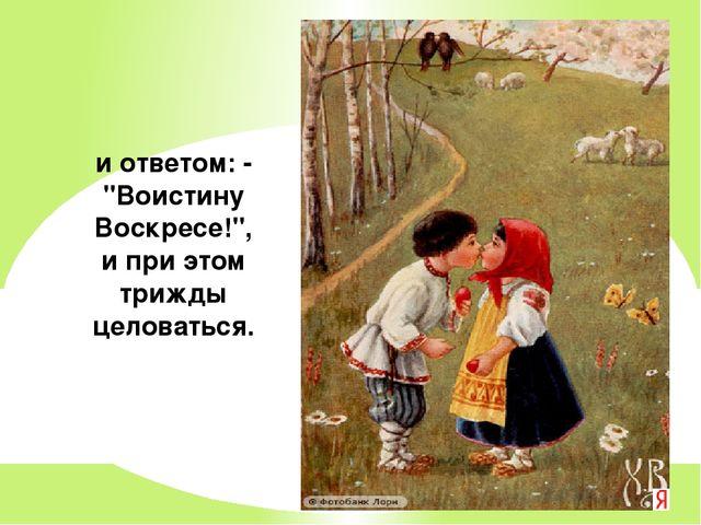 """и ответом: - """"Воистину Воскресе!"""", и при этом трижды целоваться."""