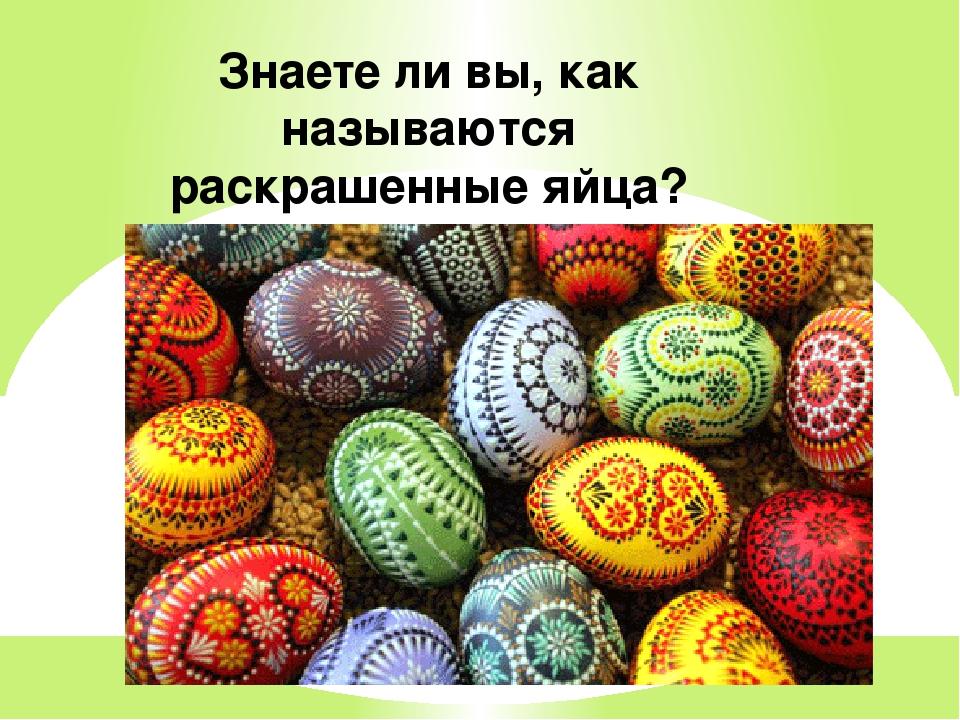 Знаете ли вы, как называются раскрашенные яйца?