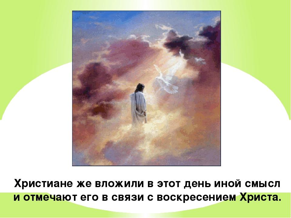 Христиане же вложили в этот день иной смысл и отмечают его в связи с воскресе...