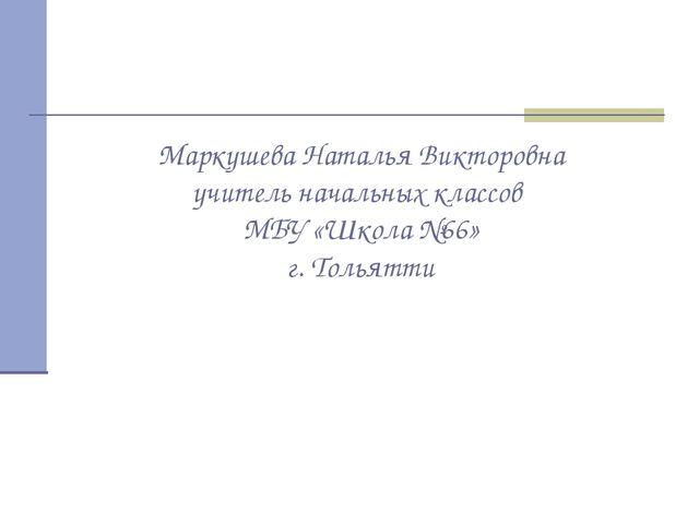 Маркушева Наталья Викторовна учитель начальных классов МБУ «Школа №66» г. Тол...