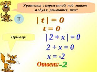 Уравнения с переменной под знаком модуля решаются так: II Пример: