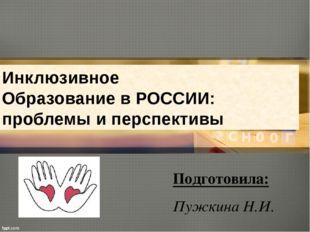 Инклюзивное Образование в РОССИИ: проблемы и перспективы Подготовила: Пужкина