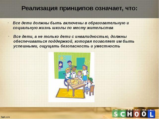 Реализация принципов означает, что: Все дети должны быть включены в образоват...