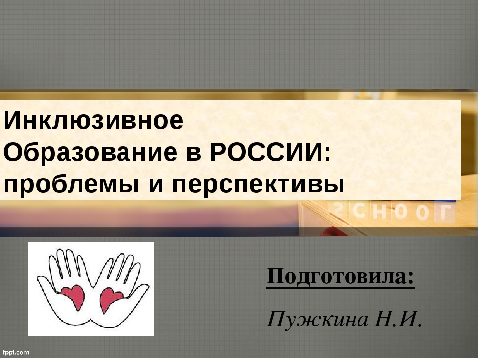 Инклюзивное Образование в РОССИИ: проблемы и перспективы Подготовила: Пужкина...
