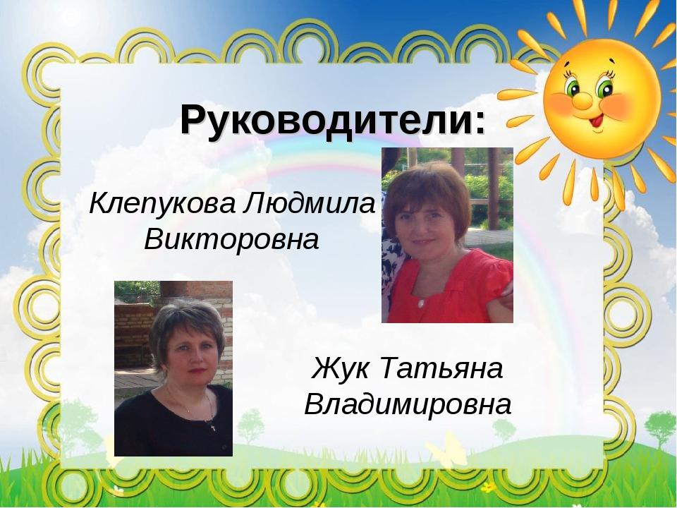 Руководители: Жук Татьяна Владимировна Клепукова Людмила Викторовна