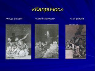 «Капричос» «Когда рассвет, «Какой златоуст!» «Сон разума мы уйдем» рождает чу