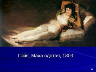 Гойя, Маха одетая, 1803 *