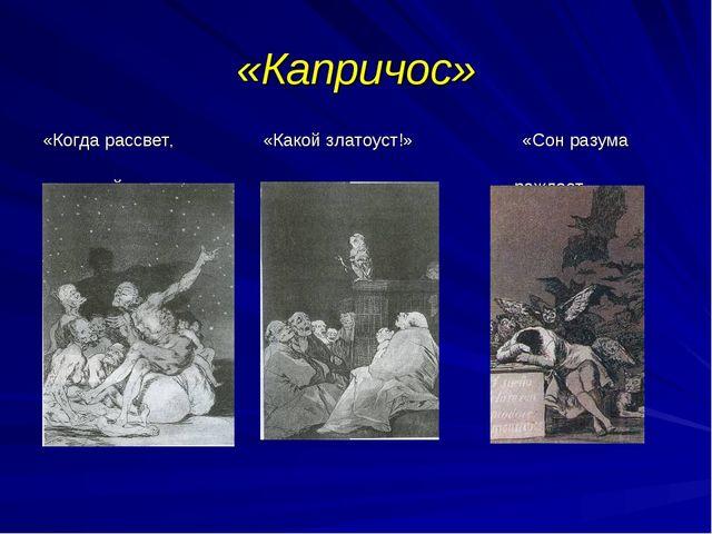 «Капричос» «Когда рассвет, «Какой златоуст!» «Сон разума мы уйдем» рождает чу...