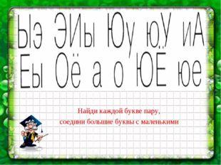 Найди каждой букве пару, соедини большие буквы с маленькими