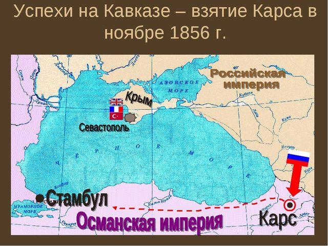 Успехи на Кавказе – взятие Карса в ноябре 1856 г.
