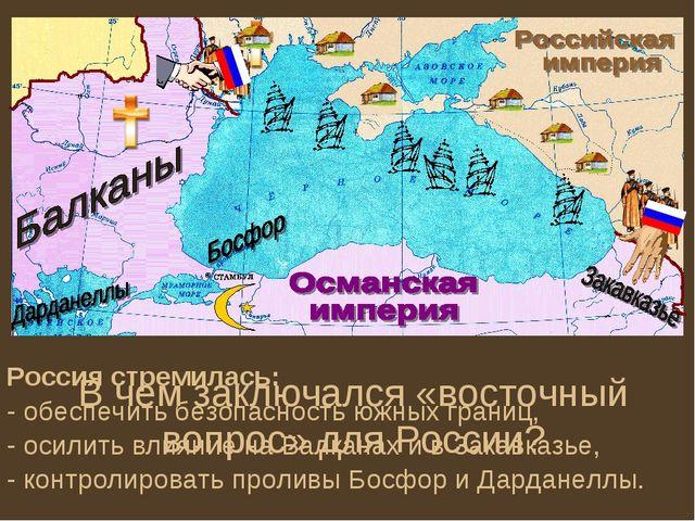 В чем заключался «восточный вопрос» для России? Россия стремилась: - обеспечи...