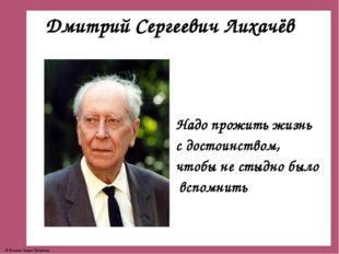 Дмитрий Сергеевич Лихачёв Надо прожить жизнь с достоинством, чтобы не стыдно