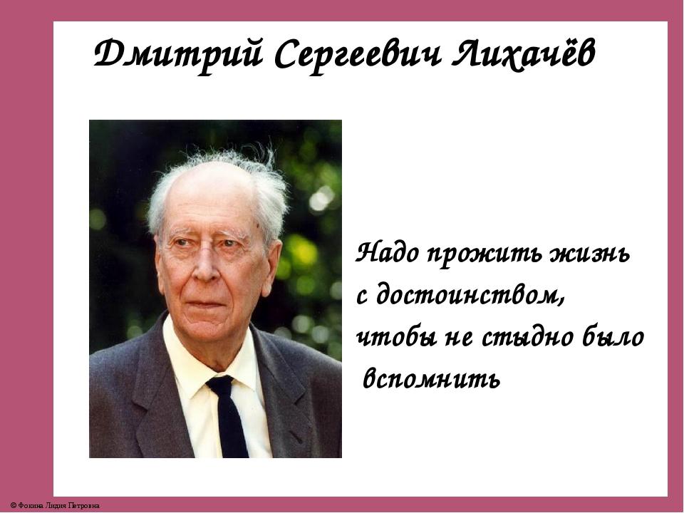 Дмитрий Сергеевич Лихачёв Надо прожить жизнь с достоинством, чтобы не стыдно...