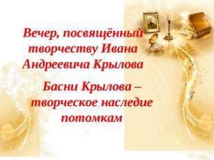 Вечер, посвящённый творчеству Ивана Андреевича Крылова Басни Крылова – творче