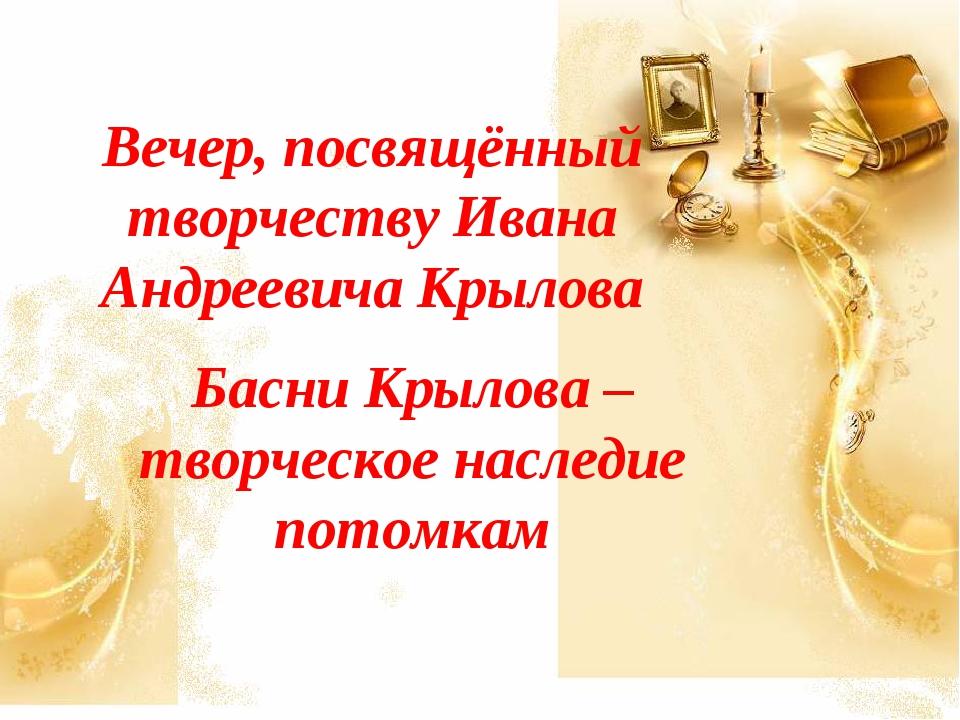 Вечер, посвящённый творчеству Ивана Андреевича Крылова Басни Крылова – творче...