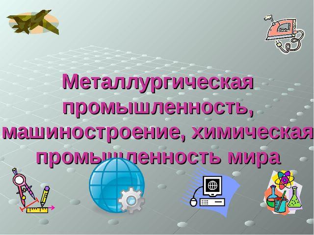 Металлургическая промышленность, машиностроение, химическая промышленность мира