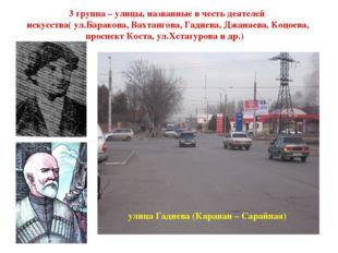 3 группа – улицы, названные в честь деятелей искусства( ул.Баракова, Вахтанг