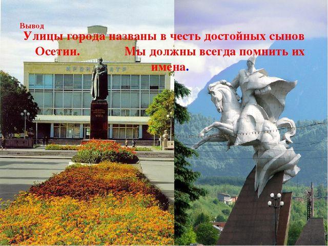 Вывод Улицы города названы в честь достойных сынов Осетии. Мы должны всегда...