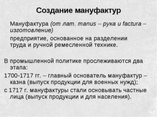 Создание мануфактур Мануфактура (от лат. manus – рука и factura – изготовлен