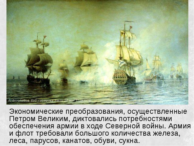 Экономические преобразования, осуществленные Петром Великим, диктовались пот...
