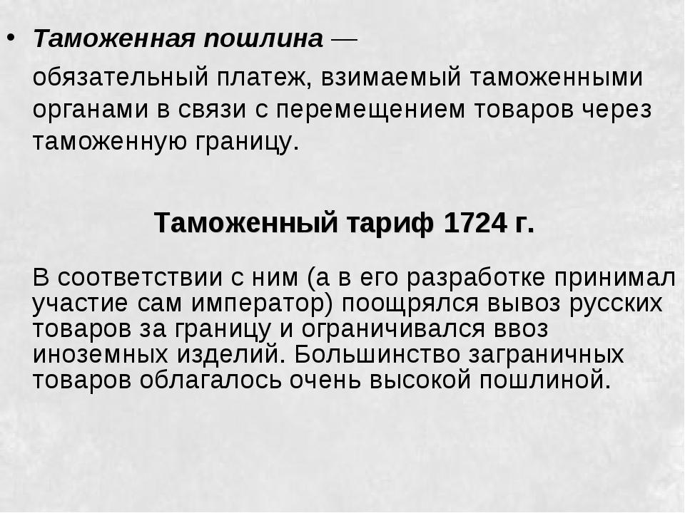 Таможенный тариф 1724 г. Таможеннаяпошлина— обязательный платеж, взимаемый...
