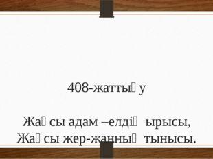 408-жаттығу Жақсы адам –елдің ырысы, Жақсы жер-жанның тынысы.