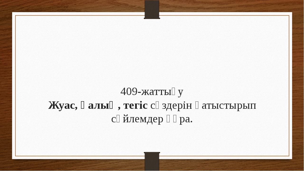 409-жаттығу Жуас, қалың, тегіс сөздерін қатыстырып сөйлемдер құра.