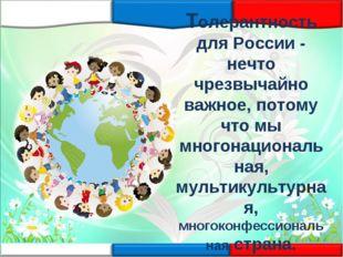 Толерантность для России - нечто чрезвычайно важное, потому что мы многонацио