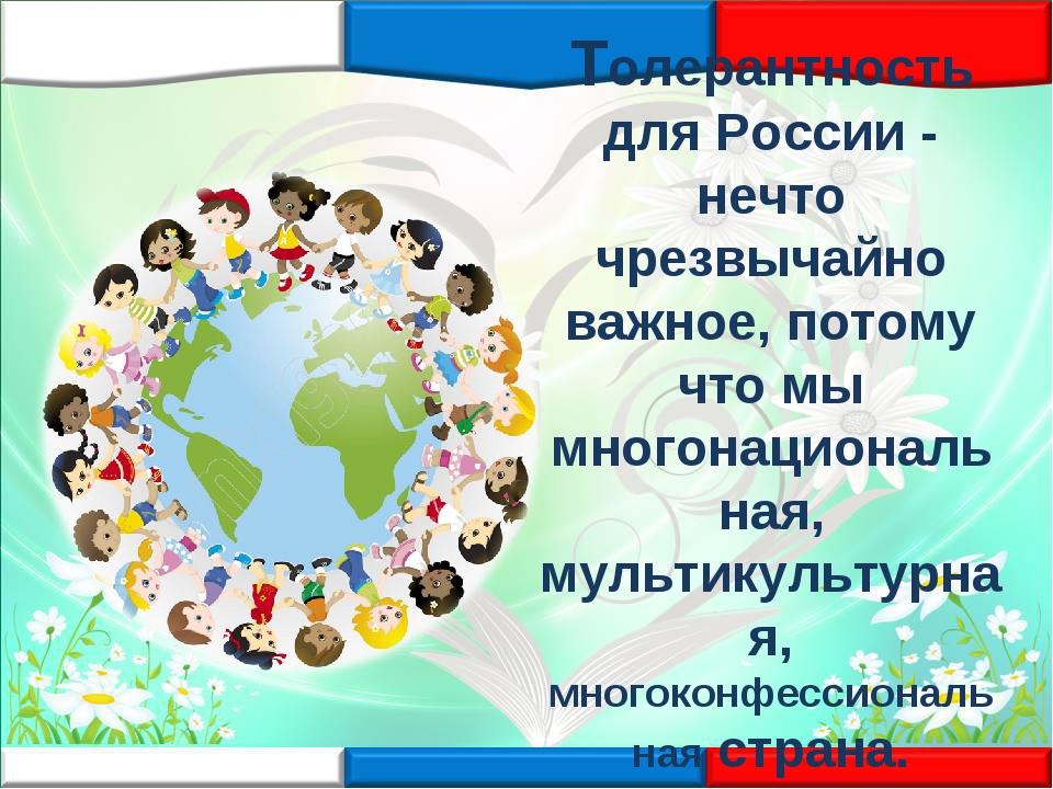Толерантность для России - нечто чрезвычайно важное, потому что мы многонацио...