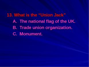 "13. What is the ""Union Jack"" 	A. The national flag of the UK. 	B. Trade union"