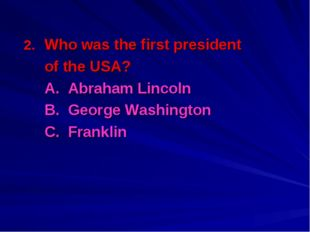 Who was the first president 	of the USA? 	A. Abraham Lincoln 	B. George Washi