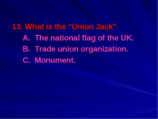 "13. What is the ""Union Jack"" 	A. The national flag of the UK. 	B. Trade union..."