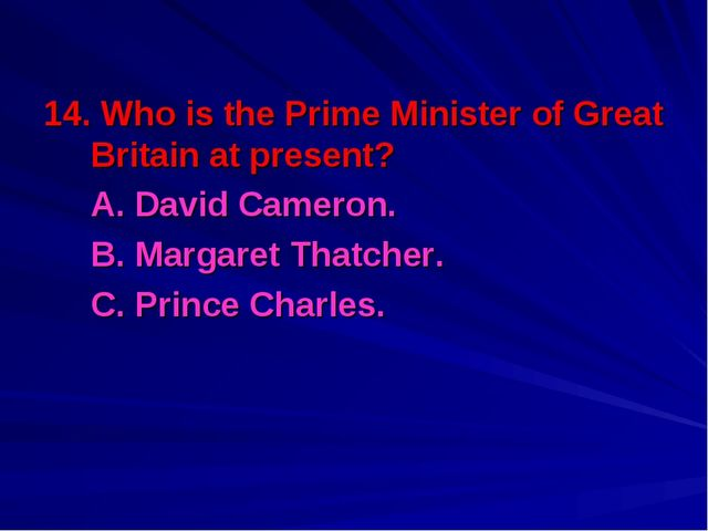 14. Who is the Prime Minister of Great Britain at present? 	A. David Cameron....