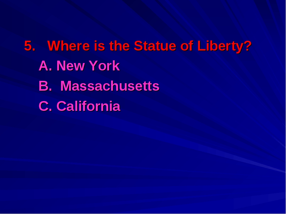 5. Where is the Statue of Liberty? A. New York B. Massachusetts С. California