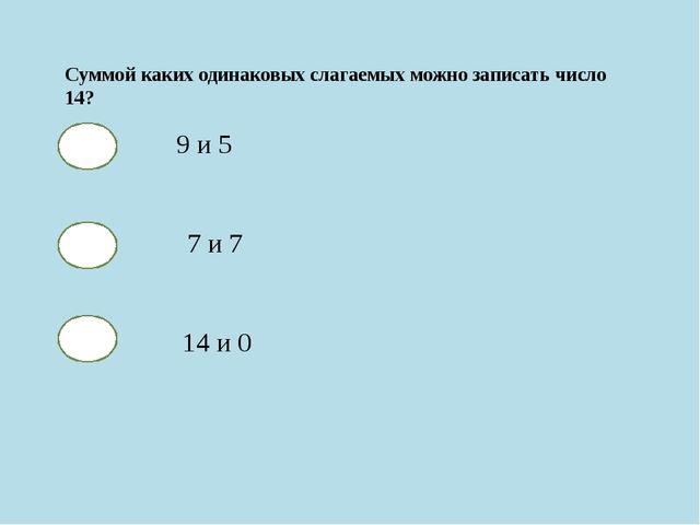 Суммой каких одинаковых слагаемых можно записать число 14? 9 и 5 7 и 7 14 и 0