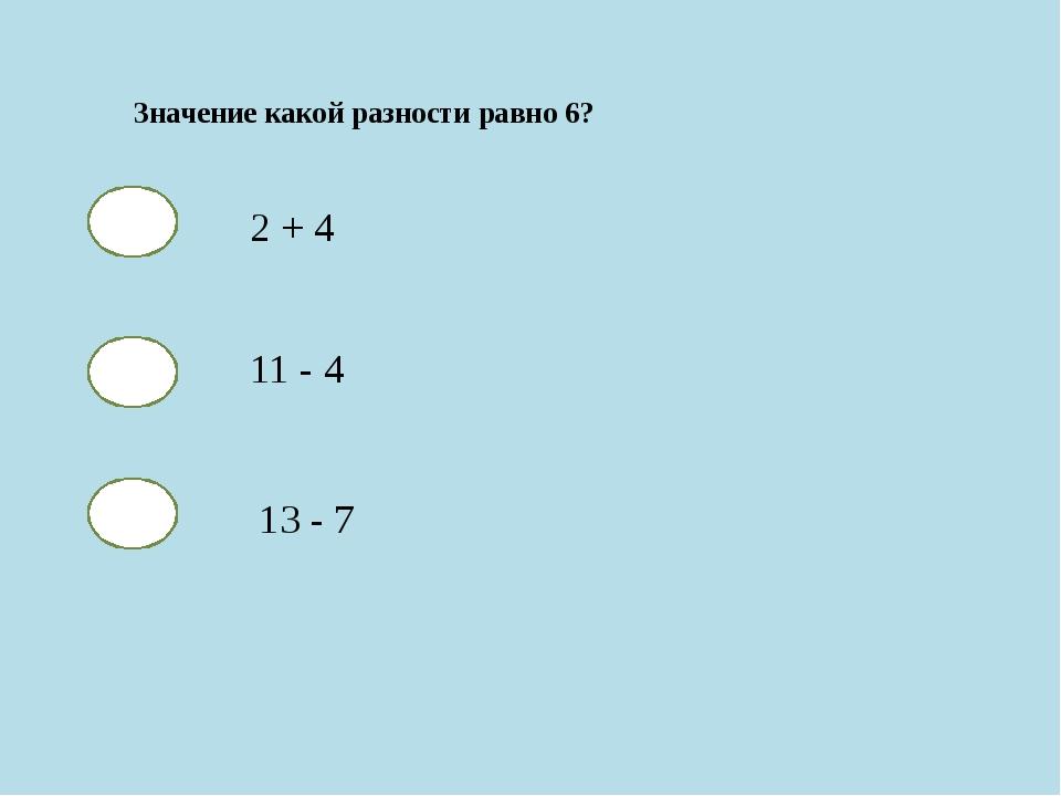 Значение какой разности равно 6? 2 + 4 11 - 4 13 - 7