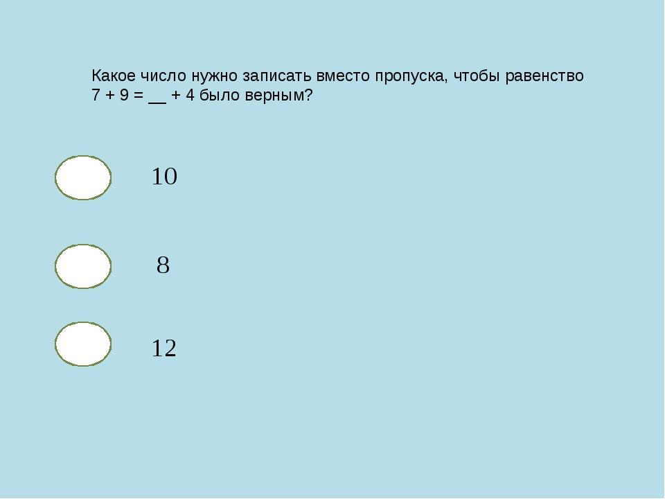 Какое число нужно записать вместо пропуска, чтобы равенство 7 + 9 = __ + 4 бы...