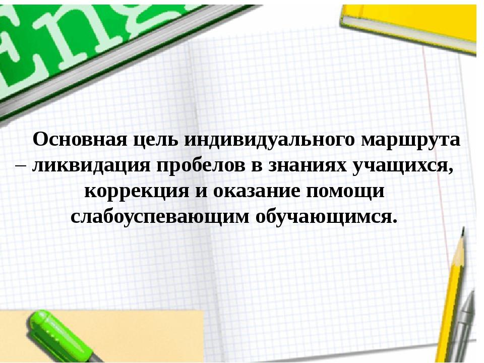Основная цель индивидуального маршрута – ликвидация пробелов в знаниях учащи...
