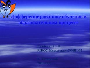 Дифференцированное обучение в образовательном процессе Губченко С. П. МБОУ Ки