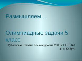 Размышляем… Олимпиадные задачи 5 класс Рублевская Татьяна Александровна МКОУ