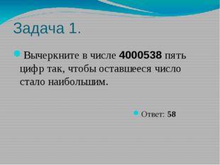 Задача 1. Вычеркните в числе 4000538 пять цифр так, чтобы оставшееся число ст
