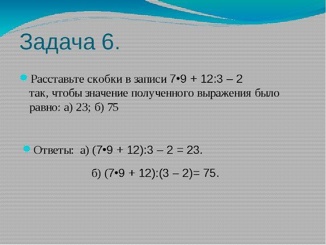 Задача 6. Расставьте скобки в записи 79 + 12:3 – 2 так, чтобы значение получ...