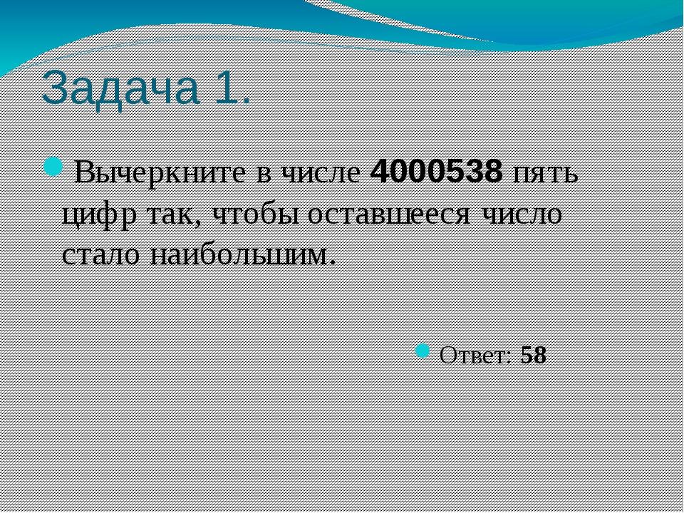 Задача 1. Вычеркните в числе 4000538 пять цифр так, чтобы оставшееся число ст...