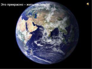 Это прекрасно – жить на Земле!