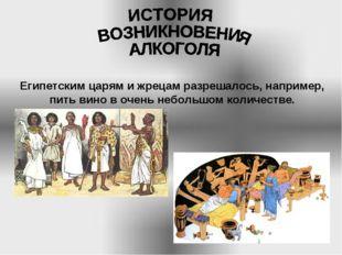 Египетским царям и жрецам разрешалось, например, пить вино в очень небольшом